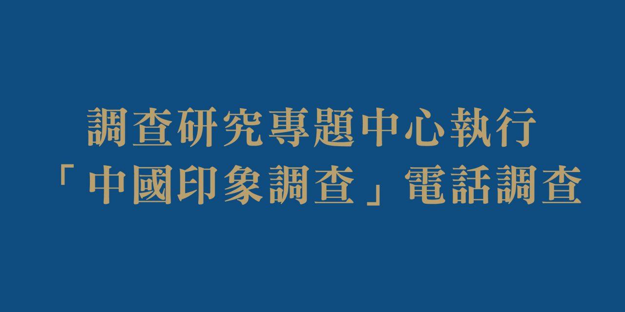 調查研究專題中心執行「中國印象調查」電話調查
